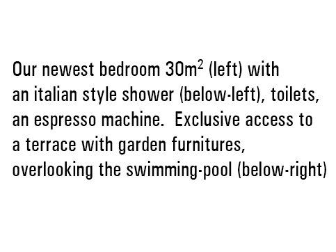 Our newest bedroom 30m2 (left) with an italian type shower (below-left), toilets, an espresso machine and a terrace with garden furnitures and an exclusive access, overlooking the swimming-pool (below-right)